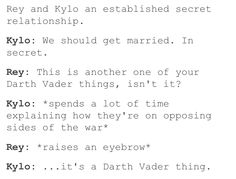Kylo: We should get married. In secret. Rey: This is another one of your Darth Vader things, isn't it? Kylo: *spends alot of time explaining how they're on opposing sides of the war* Rey: *raises an eyebrow* Kylo: ...it's a Darth Vader thing.