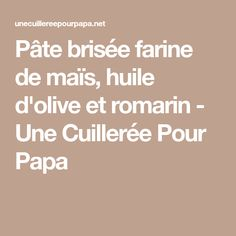 Pâte brisée farine de maïs, huile d'olive et romarin - Une Cuillerée Pour Papa
