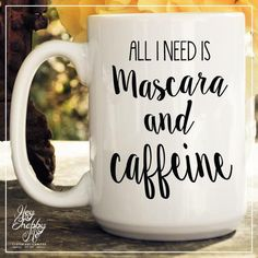 .All I need is Mascara and Caffeine.----    This is the perfect little gift for the coffee/tea lover. Each mug is professionally printed with a