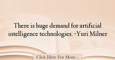 The most popular Yuri Milner Quotes About intelligence - 38600 : There is huge demand for artificial intelligence technologies. Intelligence Quotes, Artificial Intelligence Technology, Yuri, Quotes About Smartness, Glass