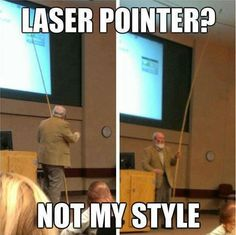 Laser pointer? I wouldn't be able to listen to him because everytime he pointed something out I would laugh until I cried....