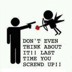 Not even kidding. Stay FAR away from me cupid. I'd highly appreciate it!