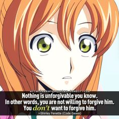 Nothing is unforgivable you know. In other words, you are not willing to forgive him. You don't want to forgive him. ~Shirley Fenette (Code Geass)