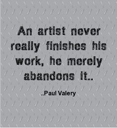 An artist never really finishes his work, he merely abandons it.  Paul Valery