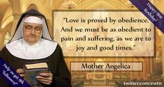 """Love is proved by obedience. And we must be as obedient to pain and suffering, as we are to joy and good times.""--Mother Angelica"