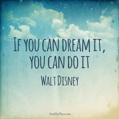 Positive Quote: If you can dream it, you can do it. -Walt Disney. www.HealthyPlace.com