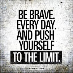 """""""Be brave. Every day. And push yourself to the limit."""" Becoming better is not just about going to the gym. When you are in the gym you need to give 100% to push yourself to the limit. And in order to do just that, you need to be brave. Every single day as you push yourself harder than before. #be #brave #every #day www.gymquotes.co"""