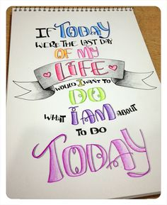 Beautiful lettering & thought: If today were the last day of my life, would I want to do what I am about to do today.