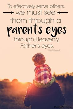 "Elder Dale G. Renlund: ""To effectively serve others we must see them through a parent's eyes, through Heavenly Father's eyes."" #ldsconf #lds #quotes"