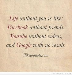 Life without you is like; Facebook without friends, Youtube without videos, and Google with no result.
