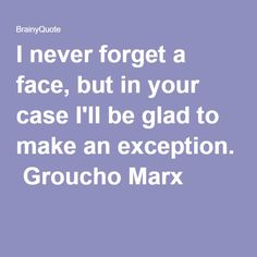 I never forget a face, but in your case I'll be glad to make an exception.  Groucho Marx