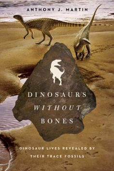 Dinosaurs Without Bones: Dinosaur Lives Revealed by their Trace Fossils by Anthony J. Martin  General Collection QE861.4 .M367 2014