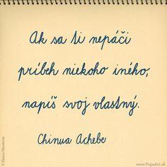 170/365 Ak sa ti nepáči príbeh niekoho iného, napíš svoj vlastný. Chinua Achebe