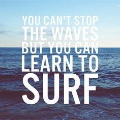You cannot stop the Waves, but you can learn to Surf!