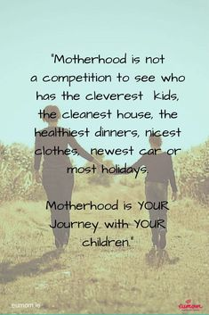Motherhood is not a competition to see who has the cleverest kids, the cleanest house, the healthiest dinners, nicest clothes, newest car or most holidays.  Motherhood is your journey with your children.