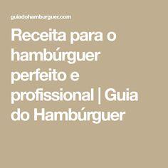 Receita para o hambúrguer perfeito e profissional   Guia do Hambúrguer Carne, Food And Drink, Diet, Perfect Hamburger, Gourmet Hamburgers, Homemade Beef Burgers, Recipes, Meals, Banting