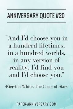 "YES! I'm going to use this quote for my husband's anniversary card! -- ""And I'd choose you; in a hundred lifetimes, in a hundred worlds, in any version of reality, I'd find you and I'd choose you."" – Kiersten White, The Chaos of Stars"