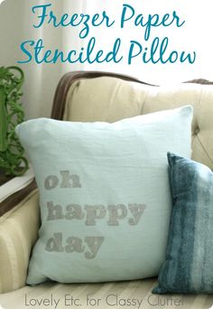 Oh happy day pillow - freezer paper stencils are such an easy way to add any message or graphic to pillow covers