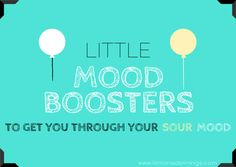 little mood boosters to get you through your sour mood... great things to keep in mind!