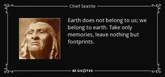 Earth does not belong to us; we belong to earth. Take only memories, leave nothing but footprints. - Chief Seattle 1786-1866. Chief seattle was a Suquamish Tribe and Dkhw'Duw'Absh chief.