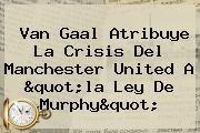 """http://tecnoautos.com/wp-content/uploads/imagenes/tendencias/thumbs/van-gaal-atribuye-la-crisis-del-manchester-united-a-quotla-ley-de-murphyquot.jpg Manchester United. Van Gaal atribuye la crisis del Manchester United a """"la ley de Murphy"""", Enlaces, Imágenes, Videos y Tweets - http://tecnoautos.com/actualidad/manchester-united-van-gaal-atribuye-la-crisis-del-manchester-united-a-quotla-ley-de-murphyquot/"""