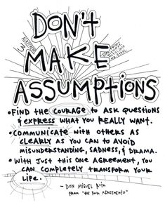 the problem with assumptions is that we believe they are the truth. -Don Miguel Ruiz