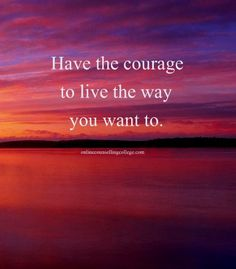 """""""Have the courage to live the way you want to."""" Created and posted by onlinecounsellingcollege.com"""