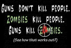 Guns Don't Kill People. Zombies Kill People. Guns Kill Zombies. (See how that works out?)