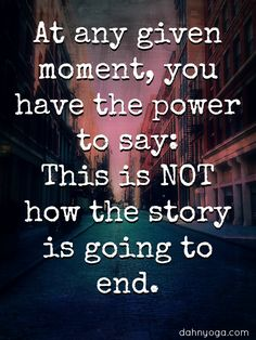 At any given moment, you have the power to say: This is NOT how the story is…
