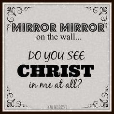 """""""Mirror mirror on the wall... Do you see Christ in me at all?"""" --> Can others see Christ in your countenance? Are you becoming more like Him, in your thoughts, words and actions?"""