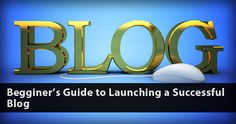 Begginer's Guide to Launching a Successful Blog