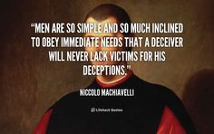 Men are so simple and so much inclined to obey immediate needs that a deceiver will never lack victims for his deceptions. - Niccolo Machiavelli at Lifehack QuotesNiccolo Machiavelli at http://quotes.lifehack.org/by-author/niccolo-machiavelli/