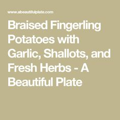 Braised Fingerling Potatoes with Garlic, Shallots, and Fresh Herbs - A ...