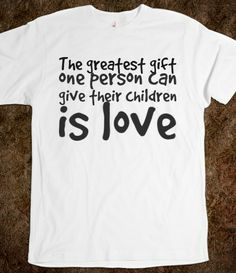The greatest gift one person can give their children is love, Custom T Shirts Quotes