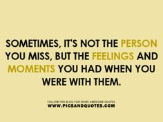 Sometimes it's not the Person you miss, but the Feelings and Moments you had when you were with them.