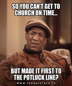 this is funny but true!!! Or how did you not make it for church period, but you made it first in the line!!!!
