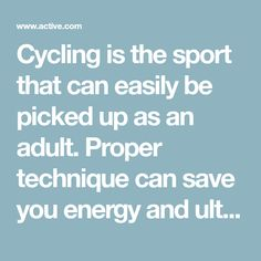 Cycling is the sport that can easily be picked up as an adult. Proper technique can save you energy and ultimately get you better performances.