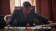 Thomas Shelby: You have to get what you want your own way. More on: http://www.magicalquote.com/series/peaky-blinders/ #ThomasShelby #PeakyBlinders