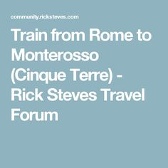Train from Rome to Monterosso (Cinque Terre) - Rick Steves Travel Forum