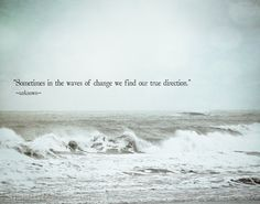 Sometimes in the waves of change we find our true direction! So true!