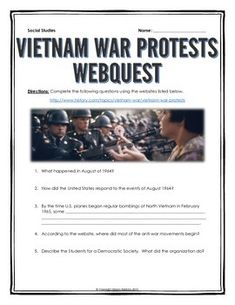 Vietnam War Protests - Webquest with Key - This 6 page document contains a webquest and teachers key related to the basics of the Vietnam War Protests in America. It contains 21 questions from the history.com website. Your students will learn about the history of the Vietnam War Protests in the United States. It covers all of the major people, themes and events of the Vietnam War Protests. Specifically, your students will learn about the Kent State Protests, the Vietnam War and its impact on…