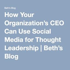 How Your Organization's CEO Can Use Social Media for Thought Leadership   Beth's Blog