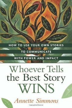 Whoever Tells the Best Story Wins: How to Use Your Own Stories to Communicate with Power and Impact by Annette Simmons. $15.86. Publisher: AMACOM; 1 edition (May 16, 2007). 241 pages. Author: Annette Simmons