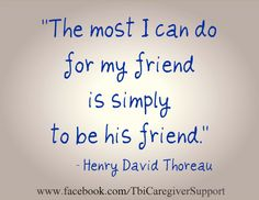 The most I can do for my friend is simply to be his friend. ~Henry David Thoreau