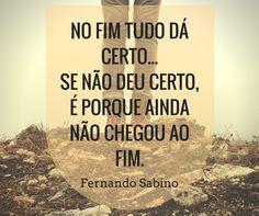 """""""No fim tudo dá certo... Se não deu certo, é porque ainda não chegou ao fim"""" - Fernando Sabino"""