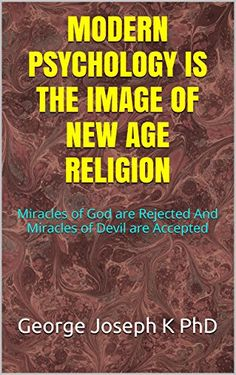 MODERN PSYCHOLOGY IS THE IMAGE OF NEW AGE RELIGION: Miracles of God are Rejected  And Miracles of Devil are Accepted (YOGA IS RELIGION Book 7) by George Joseph K PhD http://www.amazon.com/dp/B00VXJQRRM/ref=cm_sw_r_pi_dp_caJywb0YNJM89