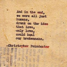 """""""And in the end, we we were all just humans, drunk on the idea that love, only love, could heal our brokenness."""" by Christopher Poindexter"""