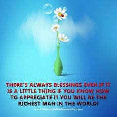 There's always Blessings even if it is a little thing If you know how to appreciate it you will be ...the richest man in the world! ..... ALHAMDULILLAH