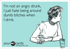 I'm not an angry drunk, I just hate being around dumb bitches when I drink.