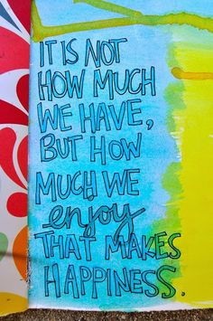 It is not how much we have, but how much we enjoy that makes happiness   Anonymous ART of Revolution